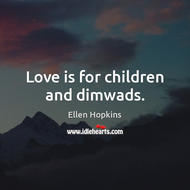 Love is for children and dimwads. Ellen Hopkins Picture Quote