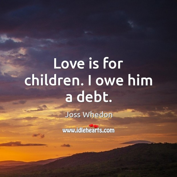 Image, Love is for children. I owe him a debt.