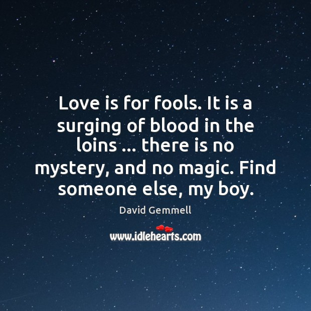 Love is for fools. It is a surging of blood in the David Gemmell Picture Quote