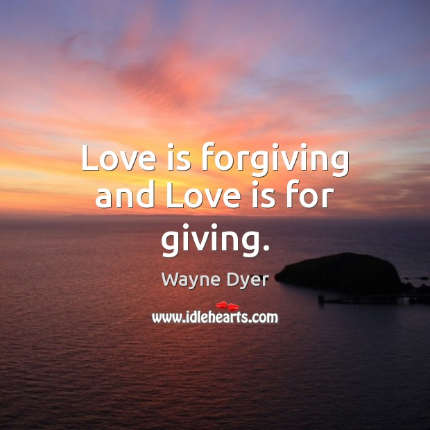 Love is forgiving and Love is for giving. Wayne Dyer Picture Quote