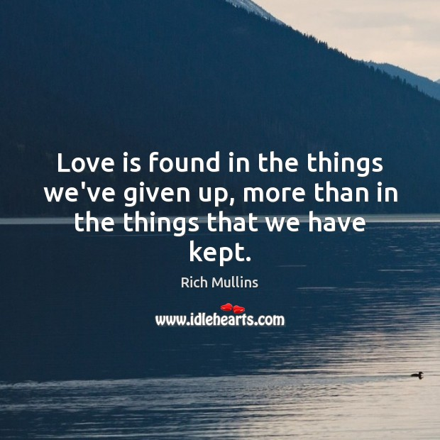 Image, Love is found in the things we've given up, more than in the things that we have kept.