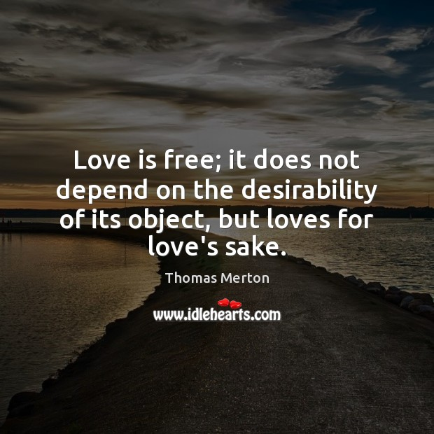 Love is free; it does not depend on the desirability of its Image