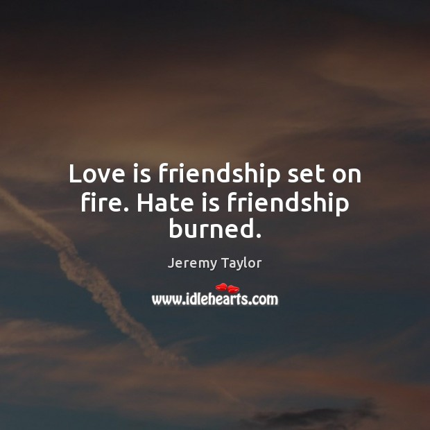 Love is friendship set on fire. Hate is friendship burned. Jeremy Taylor Picture Quote