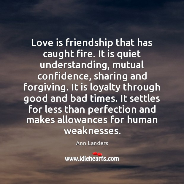 Love is friendship that has caught fire. It is quiet understanding, mutual Ann Landers Picture Quote