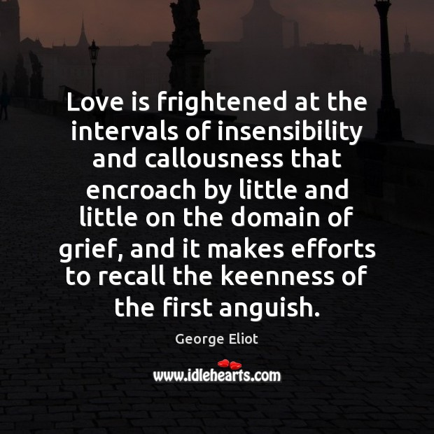 Love is frightened at the intervals of insensibility and callousness that encroach George Eliot Picture Quote