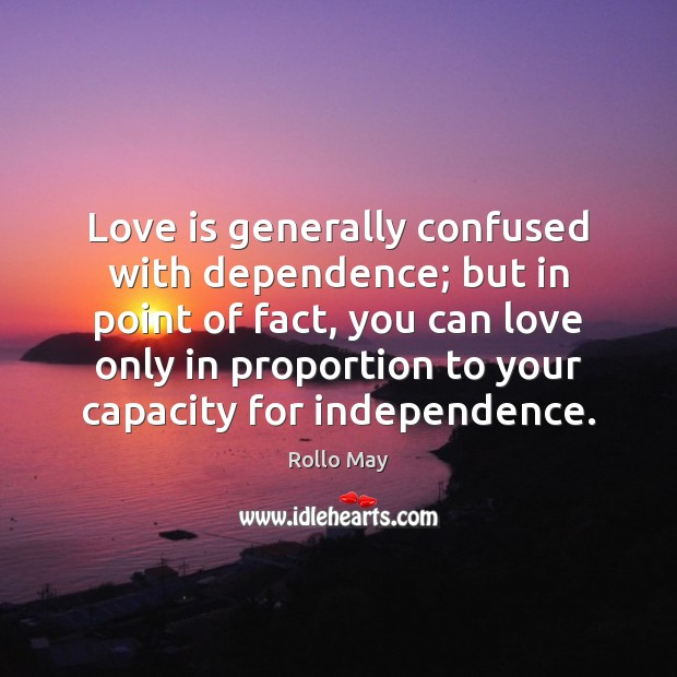 Love is generally confused with dependence; but in point of fact, you Rollo May Picture Quote