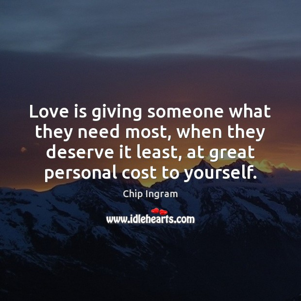 Love is giving someone what they need most, when they deserve it Chip Ingram Picture Quote