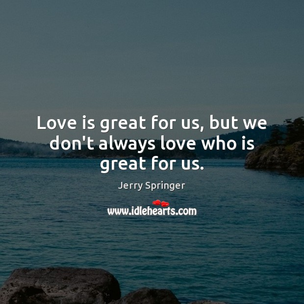 Image, Love is great for us, but we don't always love who is great for us.