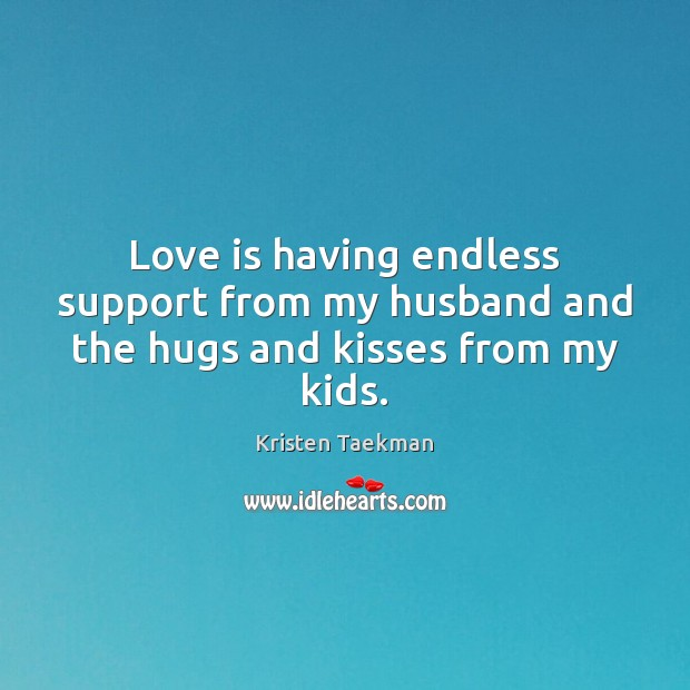 Love is having endless support from my husband and the hugs and kisses from my kids. Image