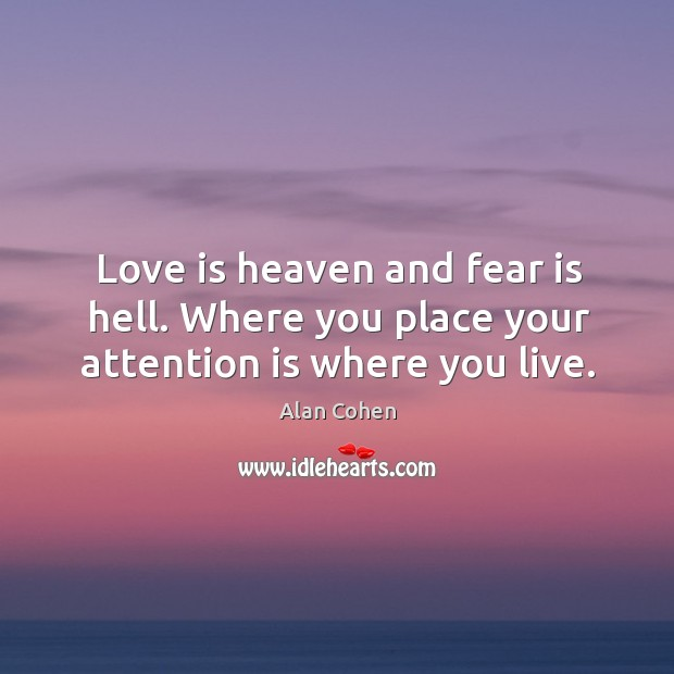 Love is heaven and fear is hell. Where you place your attention is where you live. Image