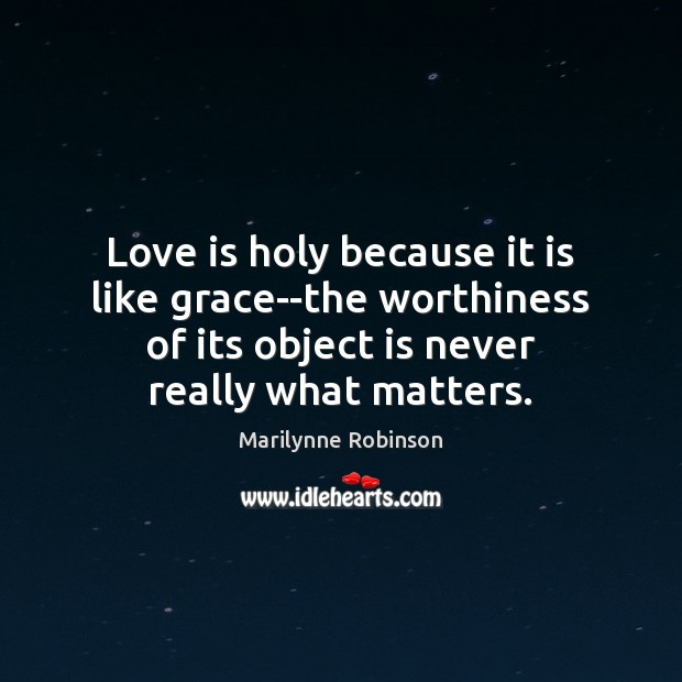 Love is holy because it is like grace–the worthiness of its object Marilynne Robinson Picture Quote