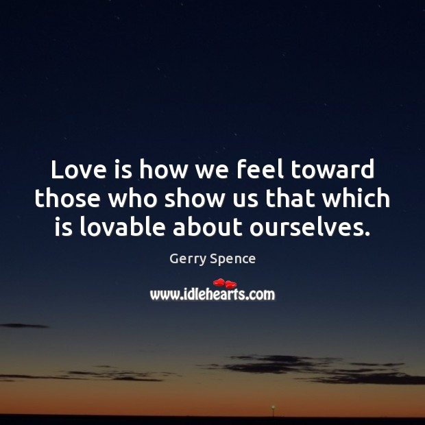 Love is how we feel toward those who show us that which is lovable about ourselves. Gerry Spence Picture Quote