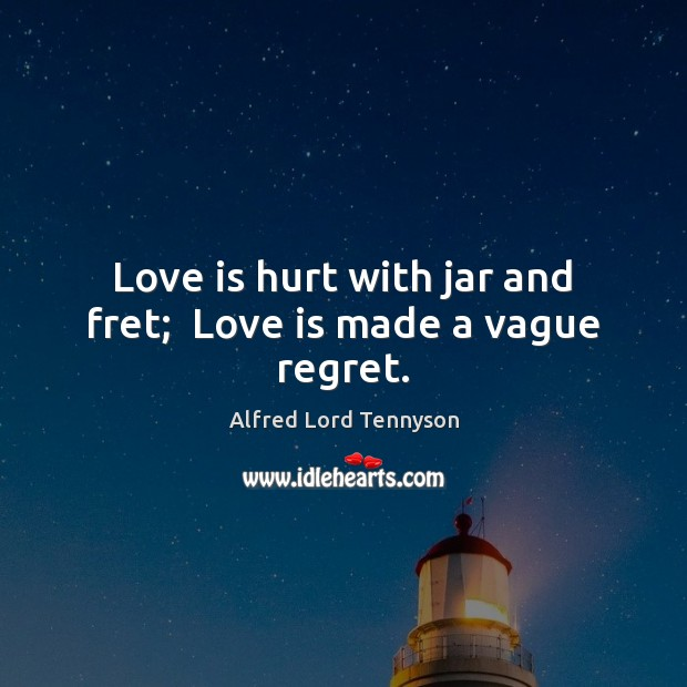 Love is hurt with jar and fret;  Love is made a vague regret. Image