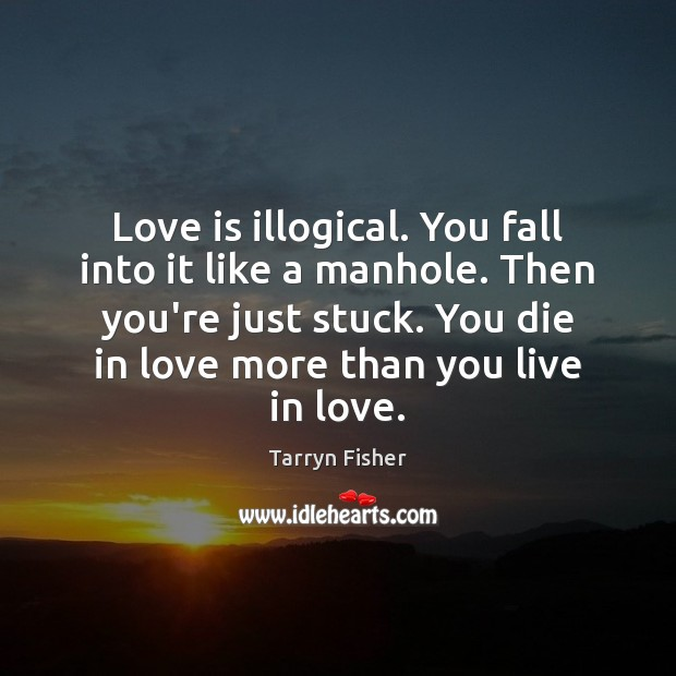 Love is illogical. You fall into it like a manhole. Then you're Image