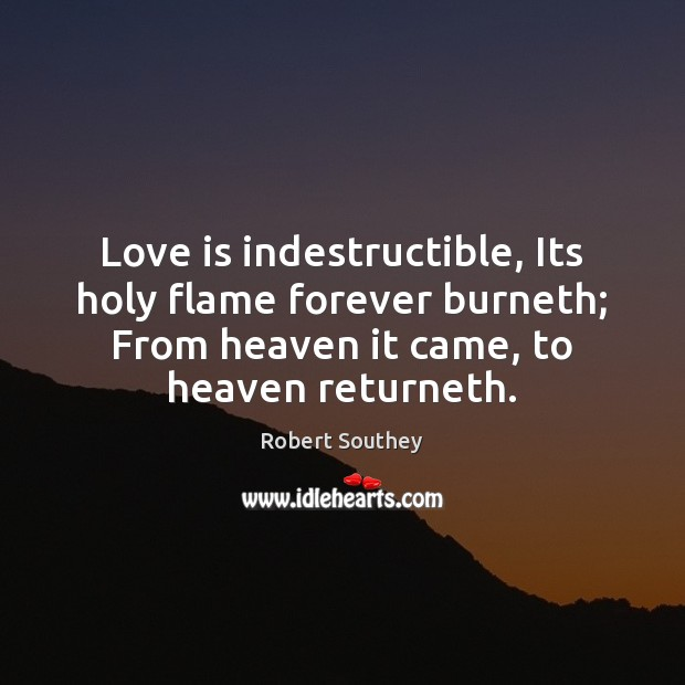 Image, Love is indestructible, Its holy flame forever burneth; From heaven it came,