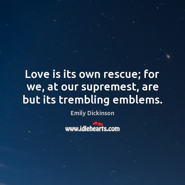 Love is its own rescue; for we, at our supremest, are but its trembling emblems. Image