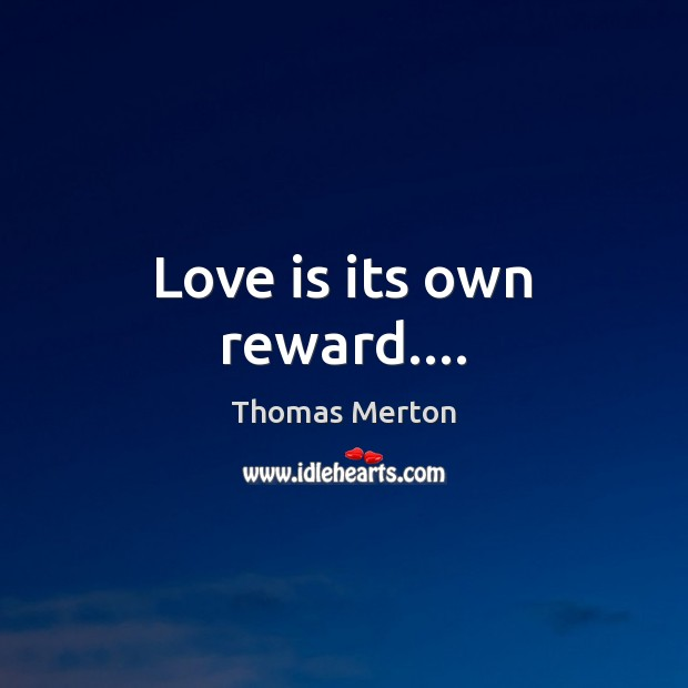 Love is its own reward…. Thomas Merton Picture Quote
