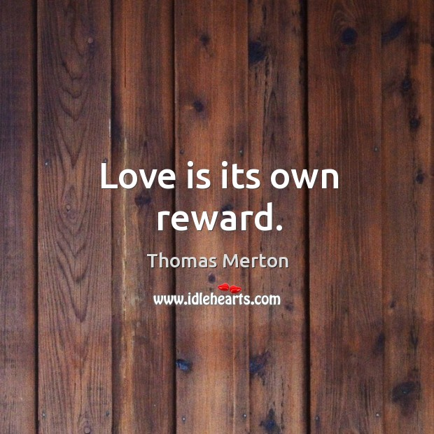 Love is its own reward. Thomas Merton Picture Quote