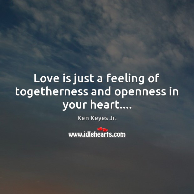 Love is just a feeling of togetherness and openness in your heart…. Image