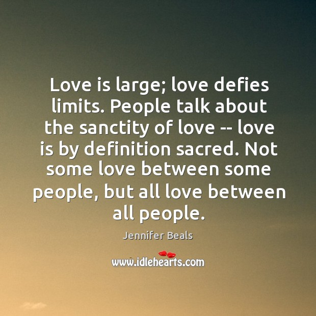Love is large; love defies limits. People talk about the sanctity of Jennifer Beals Picture Quote