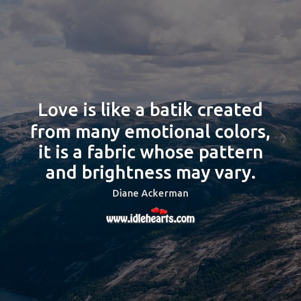 Love is like a batik created from many emotional colors, it is Diane Ackerman Picture Quote