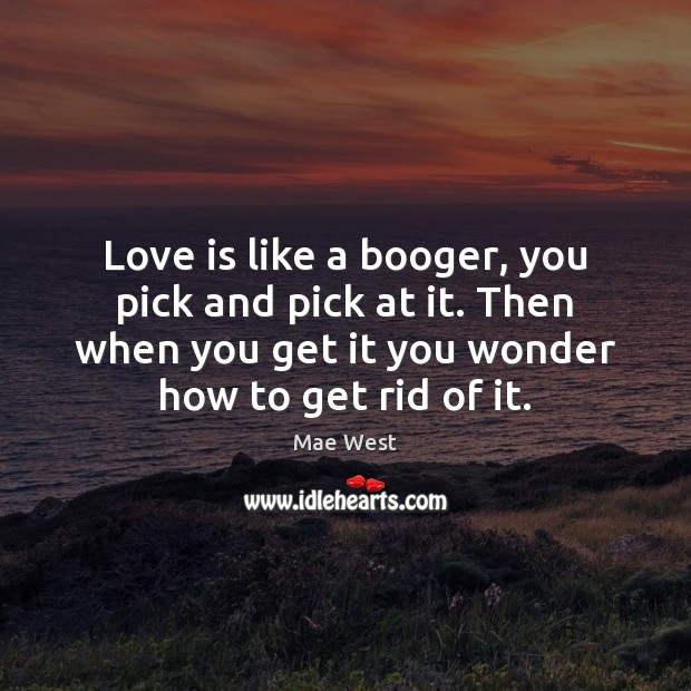 Love is like a booger, you pick and pick at it. Then Image