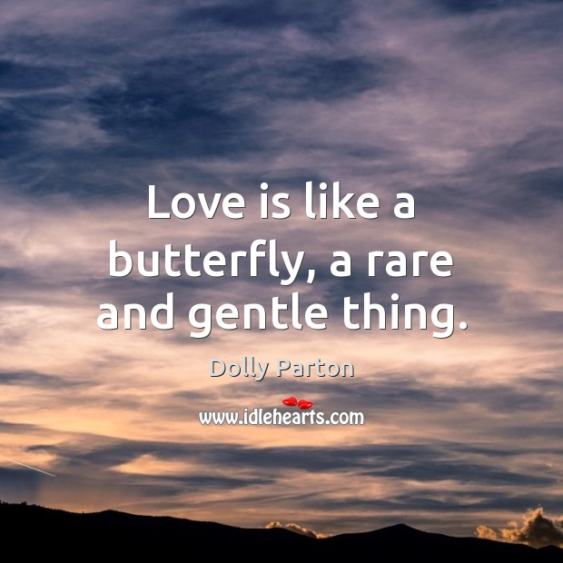 Love is like a butterfly, a rare and gentle thing. Dolly Parton Picture Quote