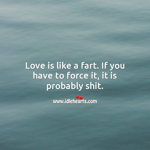 Love is like a fart. If you have to force it, it is probably shit. Funny Quotes Image