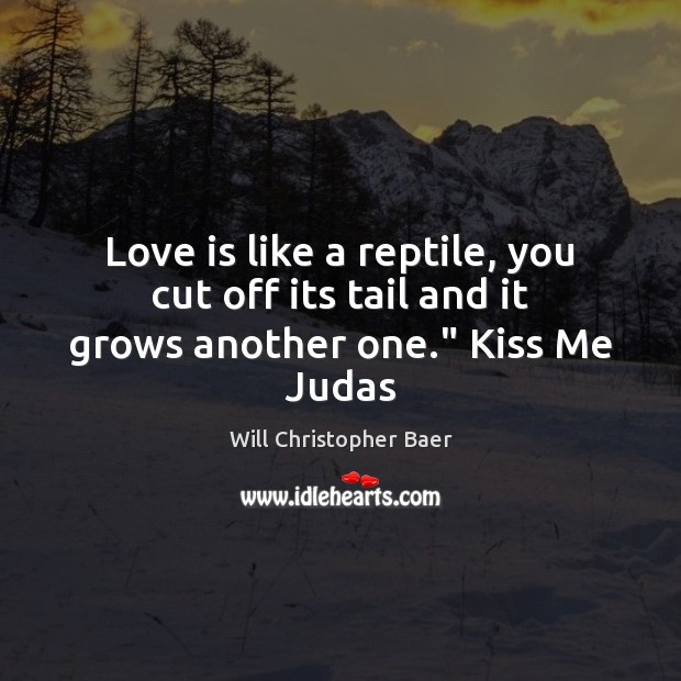 """Love is like a reptile, you cut off its tail and it grows another one."""" Kiss Me Judas Image"""