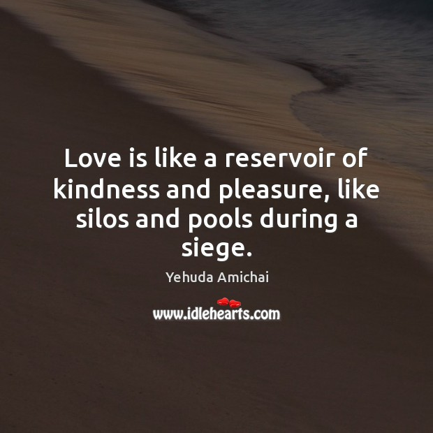 Love is like a reservoir of kindness and pleasure, like silos and pools during a siege. Image