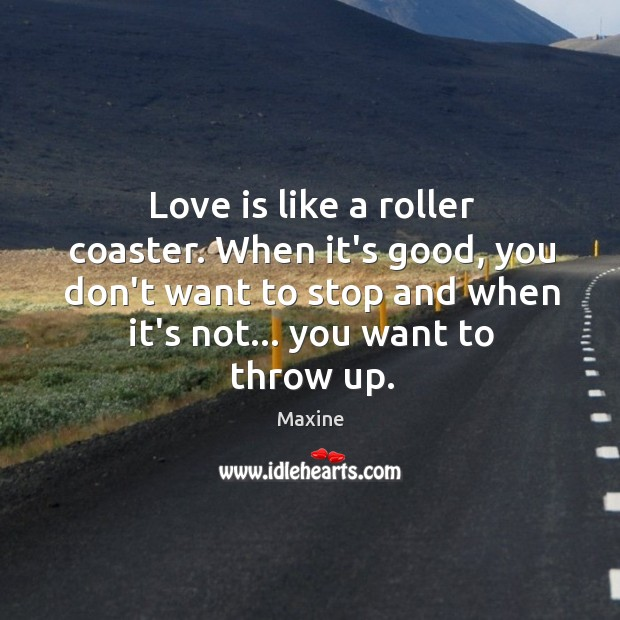 Love is like a roller coaster. When it's good, you don't want Image