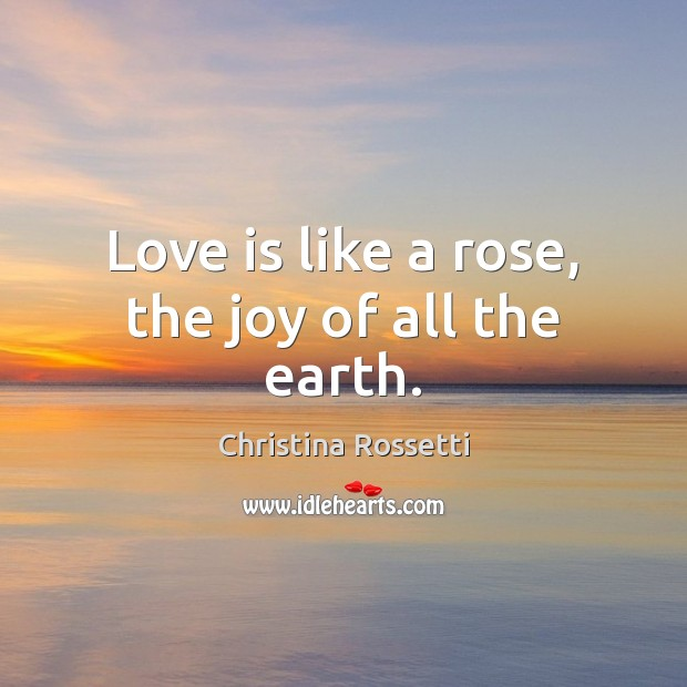 Love is like a rose, the joy of all the earth. Christina Rossetti Picture Quote