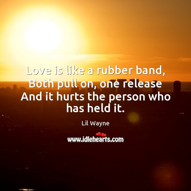 Image, Love is like a rubber band, Both pull on, one release And