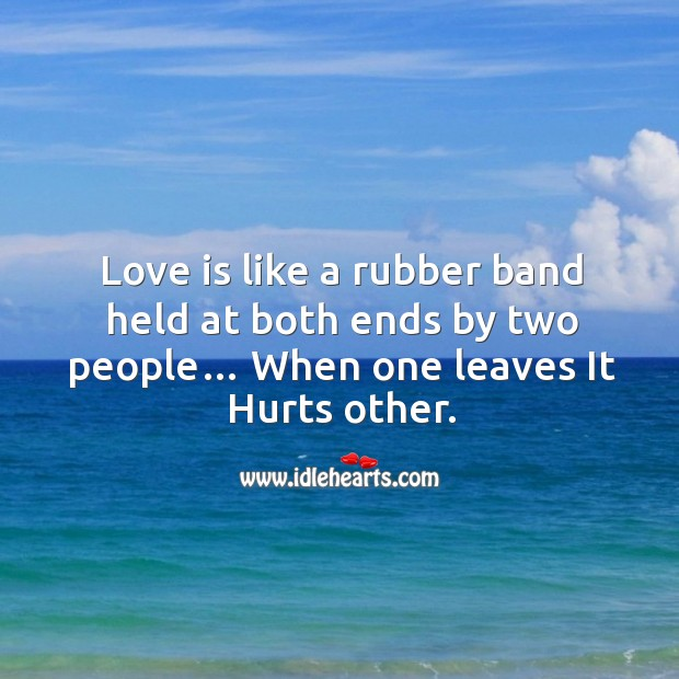 Love is like a rubber band held at both ends by two people… when one leaves it hurts other. Image