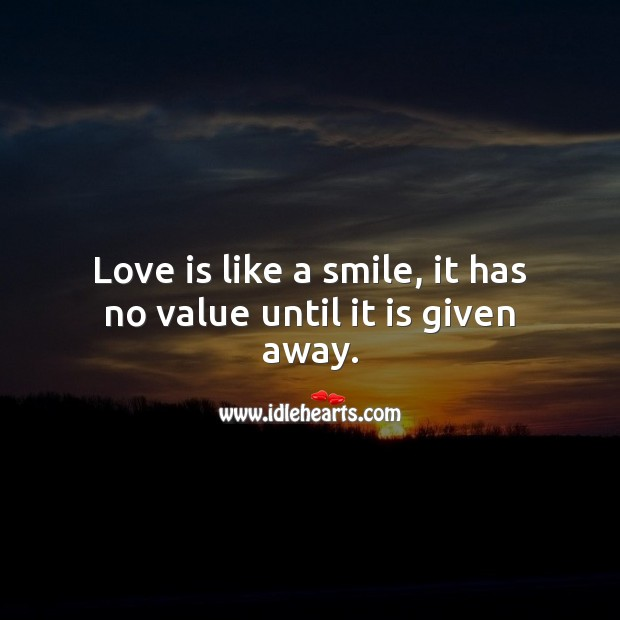 Love is like a smile, it has no value until it is given away. Love Is Quotes Image