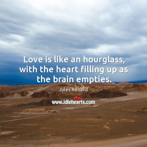 Love is like an hourglass, with the heart filling up as the brain empties. Image