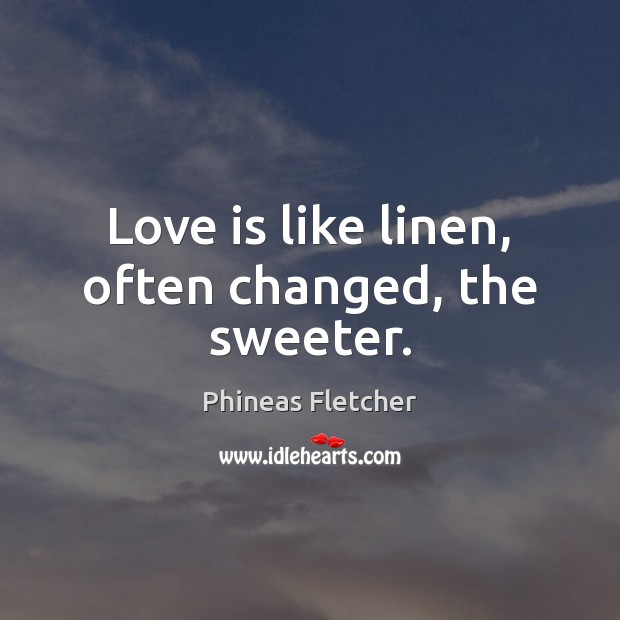 Love is like linen, often changed, the sweeter. Image