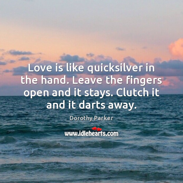 Love is like quicksilver in the hand. Leave the fingers open and Dorothy Parker Picture Quote
