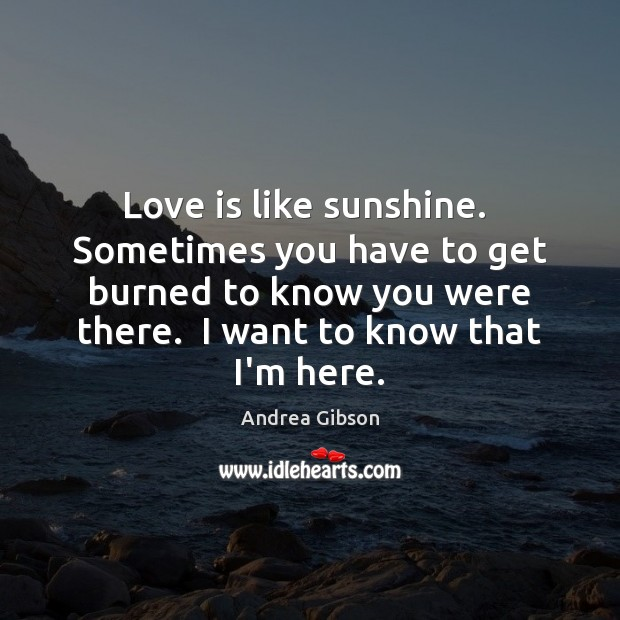 Love is like sunshine.  Sometimes you have to get burned to know Image