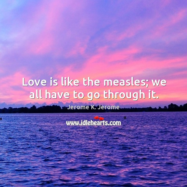 Love is like the measles; we all have to go through it. Image