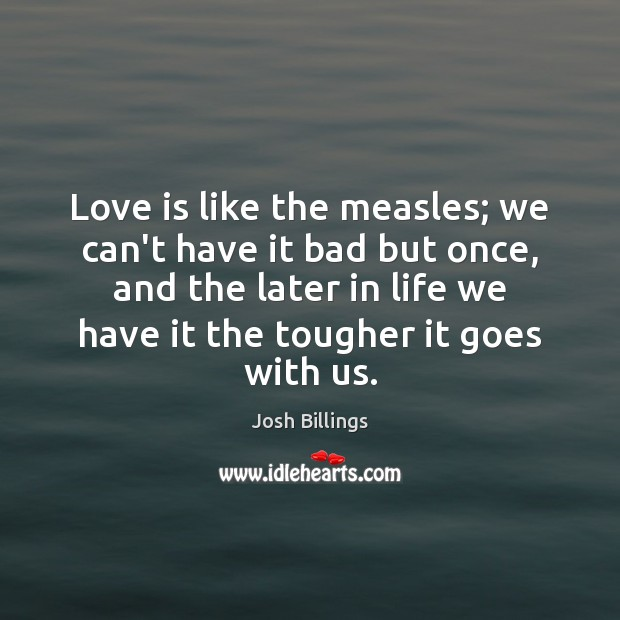 Love is like the measles; we can't have it bad but once, Image