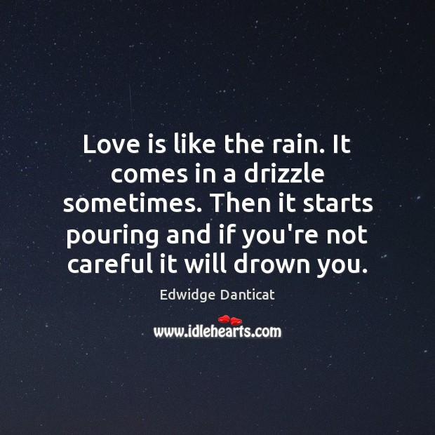 Love is like the rain. It comes in a drizzle sometimes. Then Edwidge Danticat Picture Quote