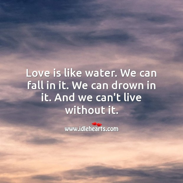 Love is like water. We can fall in it. We can drown in it. Water Quotes Image