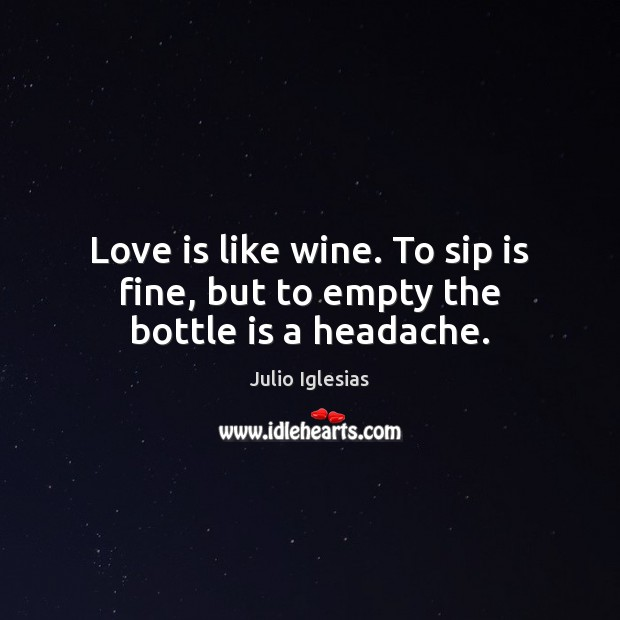 Love is like wine. To sip is fine, but to empty the bottle is a headache. Julio Iglesias Picture Quote