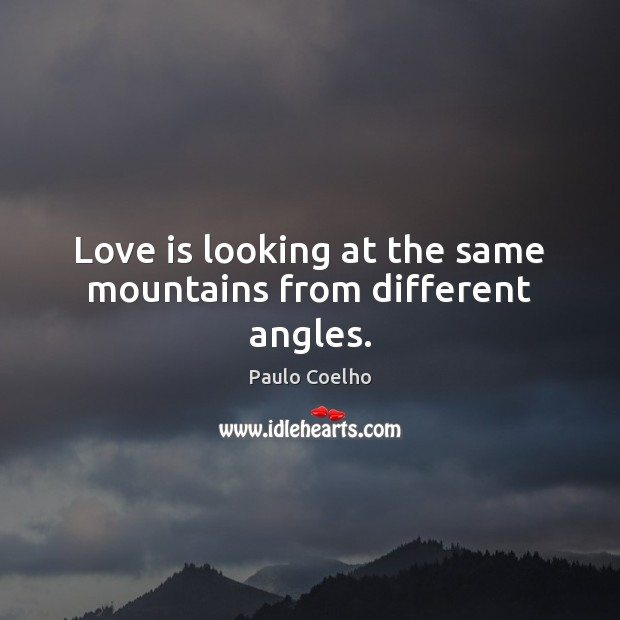 Love is looking at the same mountains from different angles. Image