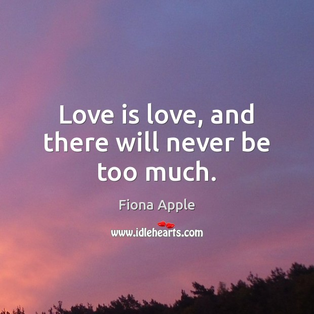 Love is love, and there will never be too much. Fiona Apple Picture Quote