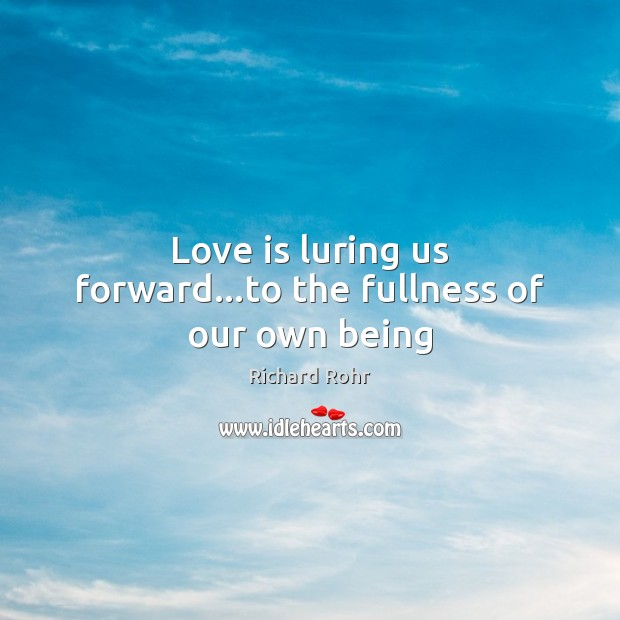 Love is luring us forward…to the fullness of our own being Richard Rohr Picture Quote
