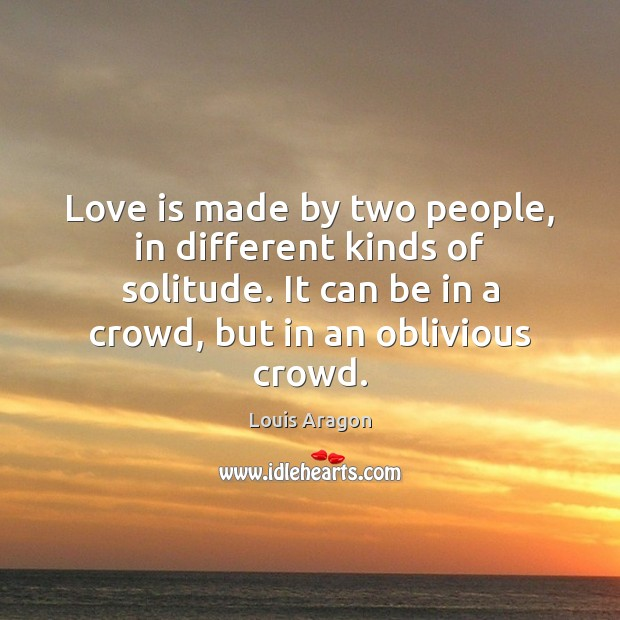 Love is made by two people, in different kinds of solitude. It Louis Aragon Picture Quote
