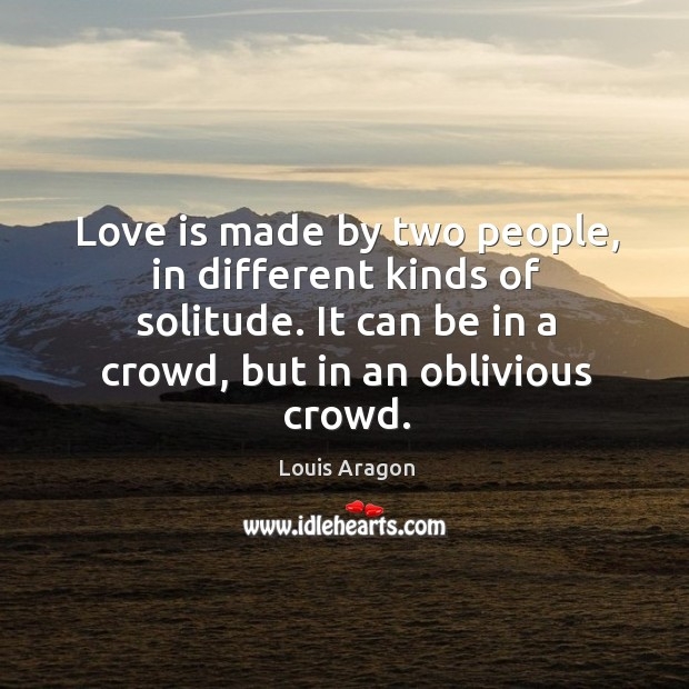 Love is made by two people, in different kinds of solitude. It can be in a crowd, but in an oblivious crowd. Image