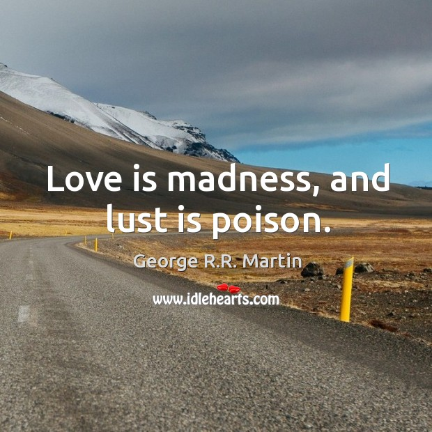 Love is madness, and lust is poison. Image